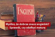 Myślisz, że dobrze znasz angielski? Sprawdź, czy zdałbyś maturę